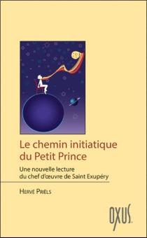 Le chemin initiatique du Petit Prince : une nouvelle lecture du chef-d'oeuvre de Saint-Exupéry - HervéPriëls