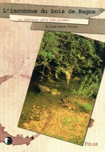 L'inconnue du bois de Bagne ou Castorex pète les plombs - Jean-MarieTerron