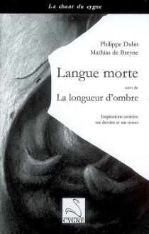 Langue morte| Suivi de La longueur d'ombre : inspirations croisées sur dessins et sur textes - Mathias deBreyne