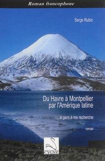 Du Havre à Montpellier par l'Amérique latine : je pars à ma recherche - SergeRubio