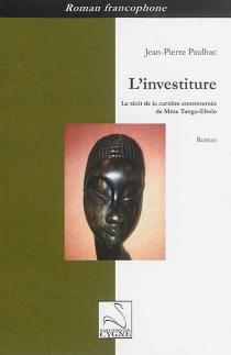 L'investiture : le récit de la carrière controversée de Mme Tanga-Ebolo - Jean-PierrePaulhac