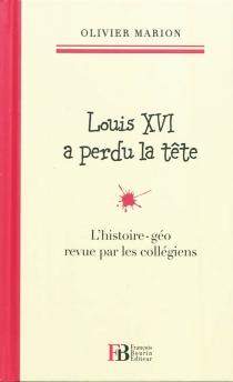 Louis XVI a perdu la tête : l'histoire-géo revue par les collégiens - OlivierMarion