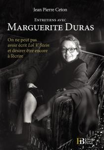 Entretiens avec Marguerite Duras : on ne peut pas avoir écrit Lol V. Stein et désirer être encore à l'écrire - Jean-PierreCeton