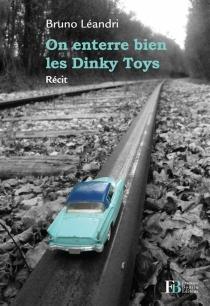 On enterre bien les Dinky Toys : récit - BrunoLéandri