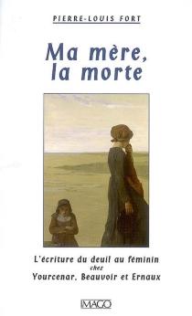 Ma mère, la morte : l'écriture du deuil chez Yourcenar, Beauvoir et Ernaux - Pierre-LouisFort