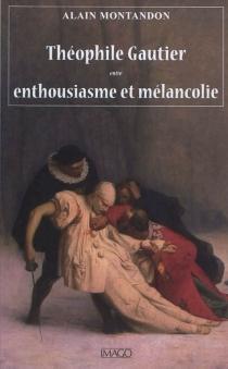 Théophile Gautier : entre enthousiasme et mélancolie - AlainMontandon