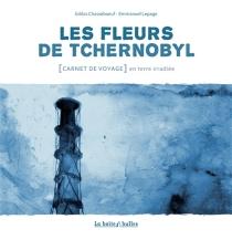Les fleurs de Tchernobyl : carnet de voyage en terre irradiée - GildasChasseboeuf
