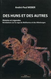 Des Huns et des autres : histoire et légendes : révélations sur la saga du Waltharius et des Nibelungen - André-PaulWeber