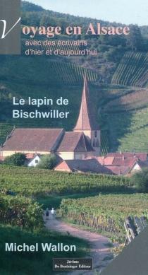 Le lapin de Bischwiller : voyage en Alsace avec des écrivains d'hier et d'aujourd'hui - MichelWallon