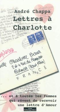 Lettres à Charlotte : ... et à toutes les femmes qui rêvent de recevoir une lettre d'amour - AndréChappa