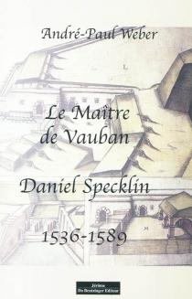 Le maître de Vauban : Daniel Specklin : 1536-1589 - André-PaulWeber
