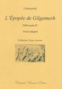 L'épopée de Gilgamesh : 2600 avant JC : texte intégral -