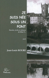 Je suis née sous un pont : paroles, écrits et silences de Mme T... : récit - Jean-LouisRoure