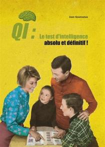 QI : le test d'intelligence absolu et définitif ! : à faire seul, à deux, ou mieux encore en famille - JeanGourounas