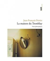 La maison du Tremblay : un traité philosophique - Jean-FrançoisPoirier