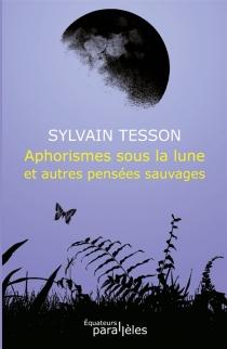 Aphorismes sous la lune et autres pensées sauvages - SylvainTesson