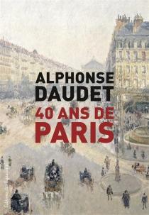 40 ans de Paris : 1857-1897 - AlphonseDaudet