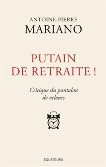 Putain de retraite ! : critique du pantalon de velours - Antoine-Pierre Mariano