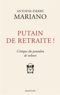 Putain de retraite ! : critique du pantalon de velours - Antoine-PierreMariano