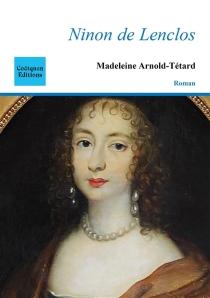 Ninon de Lenclos : Notre Dame des amours - MadeleineArnold-Tétard