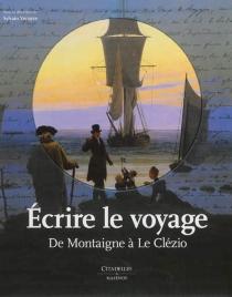 Ecrire le voyage : de Montaigne à Le Clézio -