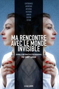 Ma rencontre avec le monde invisible : journal d'une enquêtrice en paranormal - SandyLakdar