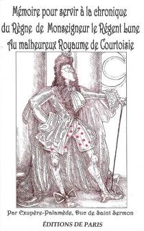 Mémoire pour servir à la chronique du règne de Monseigneur le régent-lune au malheureux royaume de Courtoisie - Exupère-Palamède