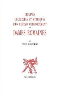 Origines cultuelles et mythiques d'un certain comportement des dames romaines - PierreKlossowski