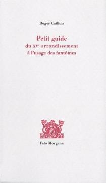 Petit guide du XVe arrondissement à l'usage des fantômes - RogerCaillois