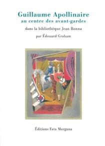 Guillaume Apollinaire au centre des avant-gardes : dans la bibliothèque Jean Bonna - ÉdouardGraham