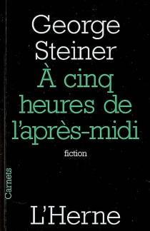A cinq heures de l'après-midi : fiction - GeorgeSteiner