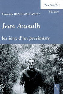 Jean Anouilh, les jeux d'un pessimiste - JacquelineBlancart-Cassou