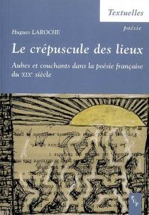 Le crépuscule des lieux : aubes et couchants dans la poésie française du XIXe siècle - HuguesLaroche