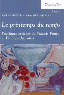 Le printemps du temps : poétiques croisées de Francis Ponge et Philippe Jaccottet - AndréBellatorre