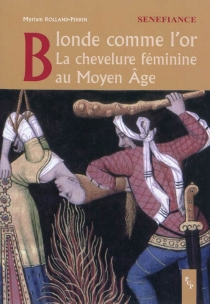 Blonde comme l'or : la chevelure féminine au Moyen Age - MyriamRolland-Perrin