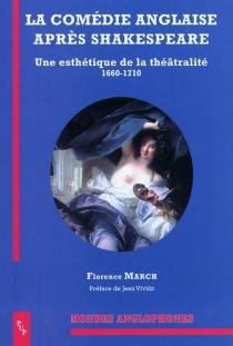 La comédie anglaise après Shakespeare : une esthétique de la théâtralité, 1660-1710 - FlorenceMarch