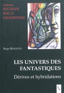 Les univers des fantastiques : dérives et hybridations - RogerBozzetto