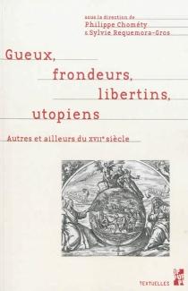 Gueux, frondeurs, libertins, utopiens : autres et ailleurs du XVIIe siècle : mélanges en l'honneur du professeur Pierre Ronzeaud -