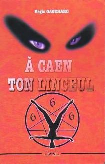 A Caen ton linceul - RégisGauchard