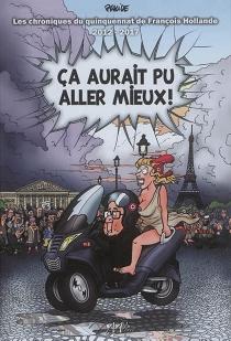 Ca aurait pu aller mieux ! : les chroniques du quinquennat de François Hollande : 2012-2017 - Placide