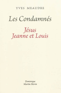 Les condamnés : Jésus, Jeanne et Louis - YvesMeaudre