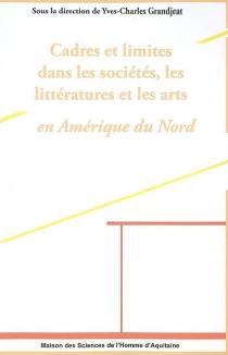 Cadres et limites dans les sociétés, les littératures et les arts en Amérique du Nord -