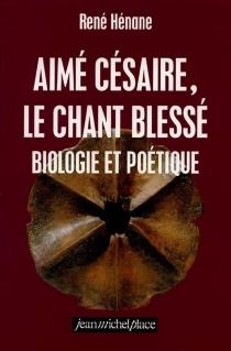 Aimé Césaire, le chant blessé : biologie et poétique - RenéHénane