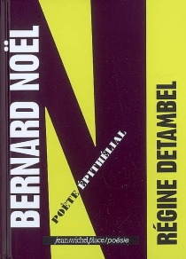 Bernard Noël : poète épithélial - RégineDetambel