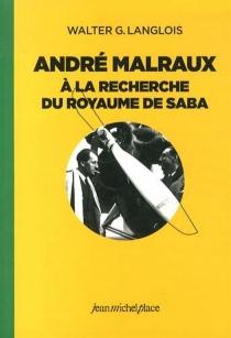 André Malraux à la recherche du royaume de Saba - Walter G.Langlois