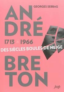André Breton 1713-1966 : des siècles boules de neige - GeorgesSebbag