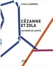 Cézanne et Zola : aux noms de l'amitié - CyrilleComnène