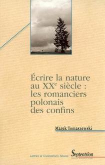 Ecrire la nature au XXe siècle : les romanciers polonais des confins : étude des motifs littéraires et des signes culturels - MarekTomaszewski