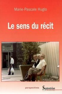 Le sens du récit : pour une approche esthétique de la narrativité contemporaine - Marie-PascaleHuglo