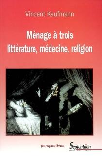 Ménage à trois : littérature, médecine, religion - VincentKaufmann